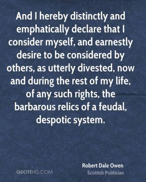 Robert Dale Owen - And I hereby distinctly and emphatically declare that I consider myself, and earnestly desire to be considered by others, as utterly divested, now and during the rest of my life, of any such rights, the barbarous relics of a feudal, despotic system.