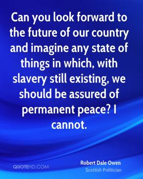 Robert Dale Owen - Can you look forward to the future of our country and imagine any state of things in which, with slavery still existing, we should be assured of permanent peace? I cannot.