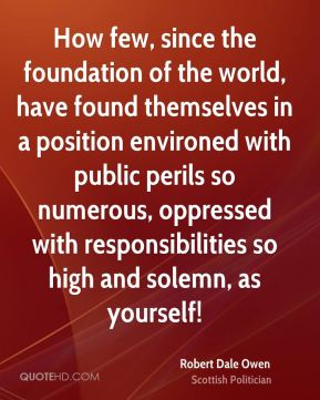 Robert Dale Owen - How few, since the foundation of the world, have found themselves in a position environed with public perils so numerous, oppressed with responsibilities so high and solemn, as yourself!