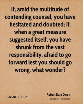 Robert Dale Owen - If, amid the multitude of contending counsel, you have hesitated and doubted; if, when a great measure suggested itself, you have shrunk from the vast responsibility, afraid to go forward lest you should go wrong, what wonder?