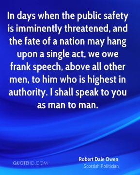Robert Dale Owen - In days when the public safety is imminently threatened, and the fate of a nation may hang upon a single act, we owe frank speech, above all other men, to him who is highest in authority. I shall speak to you as man to man.