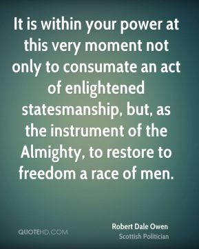 Robert Dale Owen - It is within your power at this very moment not only to consumate an act of enlightened statesmanship, but, as the instrument of the Almighty, to restore to freedom a race of men.