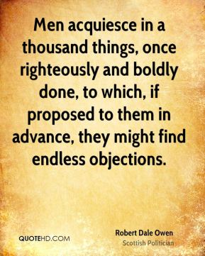 Men acquiesce in a thousand things, once righteously and boldly done, to which, if proposed to them in advance, they might find endless objections.