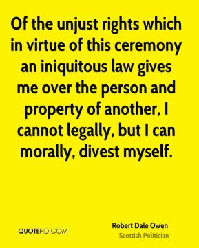 Robert Dale Owen - Of the unjust rights which in virtue of this ceremony an iniquitous law gives me over the person and property of another, I cannot legally, but I can morally, divest myself.