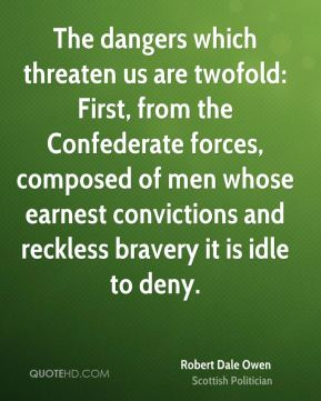 Robert Dale Owen - The dangers which threaten us are twofold: First, from the Confederate forces, composed of men whose earnest convictions and reckless bravery it is idle to deny.