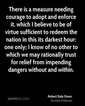 Robert Dale Owen - There is a measure needing courage to adopt and enforce it, which I believe to be of virtue sufficient to redeem the nation in this its darkest hour: one only; I know of no other to which we may rationally trust for relief from impending dangers without and within.