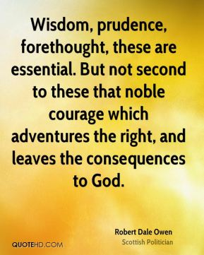 Robert Dale Owen - Wisdom, prudence, forethought, these are essential. But not second to these that noble courage which adventures the right, and leaves the consequences to God.