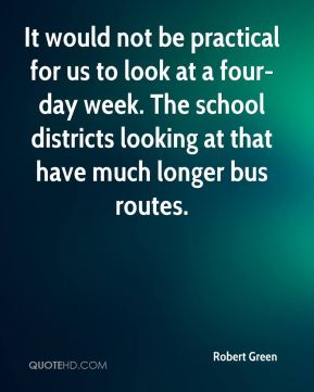 Robert Green  - It would not be practical for us to look at a four-day week. The school districts looking at that have much longer bus routes.