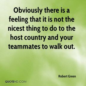Obviously there is a feeling that it is not the nicest thing to do to the host country and your teammates to walk out.