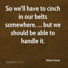 So we'll have to cinch in our belts somewhere, ... but we should be able to handle it.