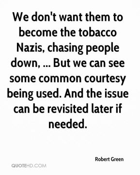 Robert Green  - We don't want them to become the tobacco Nazis, chasing people down, ... But we can see some common courtesy being used. And the issue can be revisited later if needed.