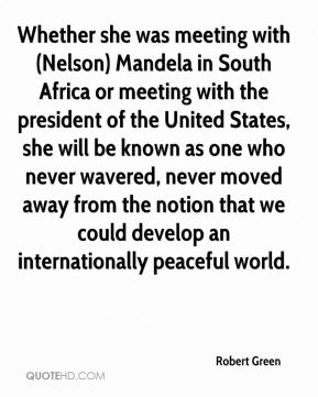 Robert Green  - Whether she was meeting with (Nelson) Mandela in South Africa or meeting with the president of the United States, she will be known as one who never wavered, never moved away from the notion that we could develop an internationally peaceful world.