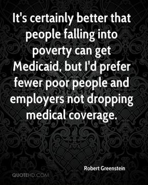 Robert Greenstein  - It's certainly better that people falling into poverty can get Medicaid, but I'd prefer fewer poor people and employers not dropping medical coverage.