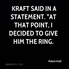 Robert Kraft  -  Kraft said in a statement. ''At that point, I decided to give him the ring.