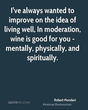 I've always wanted to improve on the idea of living well, In moderation, wine is good for you - mentally, physically, and spiritually.