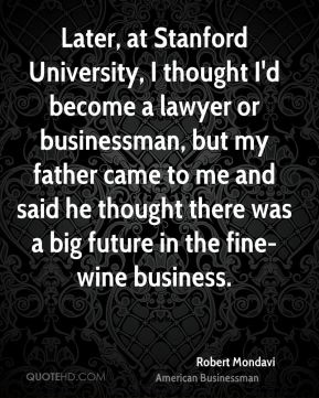 Robert Mondavi - Later, at Stanford University, I thought I'd become a lawyer or businessman, but my father came to me and said he thought there was a big future in the fine-wine business.