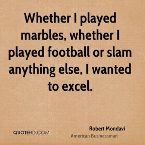 Whether I played marbles, whether I played football or slam anything else, I wanted to excel.