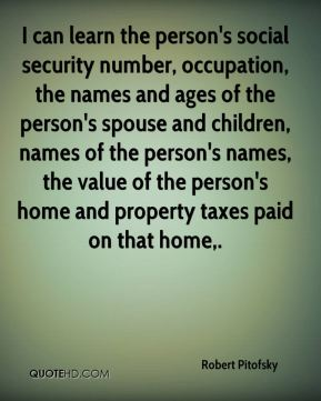 Robert Pitofsky  - I can learn the person's social security number, occupation, the names and ages of the person's spouse and children, names of the person's names, the value of the person's home and property taxes paid on that home.