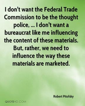 I don't want the Federal Trade Commission to be the thought police, ... I don't want a bureaucrat like me influencing the content of these materials. But, rather, we need to influence the way these materials are marketed.