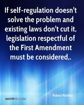 Robert Pitofsky  - If self-regulation doesn't solve the problem and existing laws don't cut it, legislation respectful of the First Amendment must be considered.
