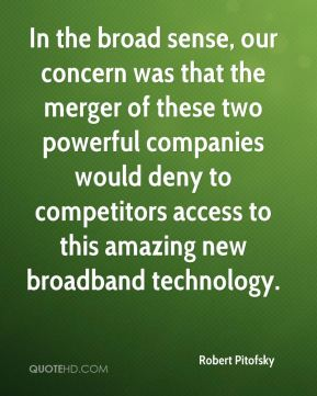 In the broad sense, our concern was that the merger of these two powerful companies would deny to competitors access to this amazing new broadband technology.