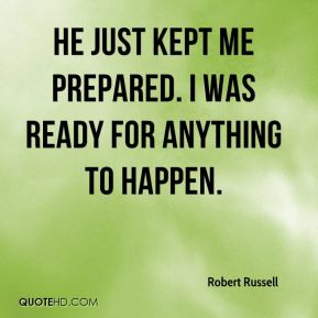 Robert Russell  - He just kept me prepared. I was ready for anything to happen.