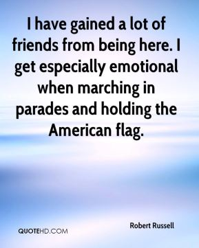 I have gained a lot of friends from being here. I get especially emotional when marching in parades and holding the American flag.