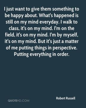 I just want to give them something to be happy about. What's happened is still on my mind everyday. I walk to class, it's on my mind. I'm on the field, it's on my mind. I'm by myself, it's on my mind. But it's just a matter of me putting things in perspective. Putting everything in order.