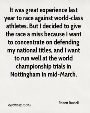 It was great experience last year to race against world-class athletes. But I decided to give the race a miss because I want to concentrate on defending my national titles, and I want to run well at the world championship trials in Nottingham in mid-March.