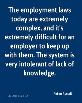 The employment laws today are extremely complex, and it's extremely difficult for an employer to keep up with them. The system is very intolerant of lack of knowledge.