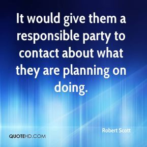 Robert Scott  - It would give them a responsible party to contact about what they are planning on doing.