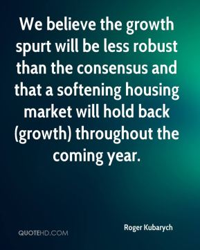 Roger Kubarych  - We believe the growth spurt will be less robust than the consensus and that a softening housing market will hold back (growth) throughout the coming year.