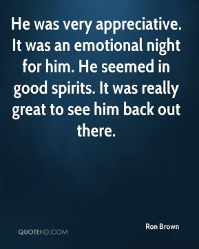 He was very appreciative. It was an emotional night for him. He seemed in good spirits. It was really great to see him back out there.