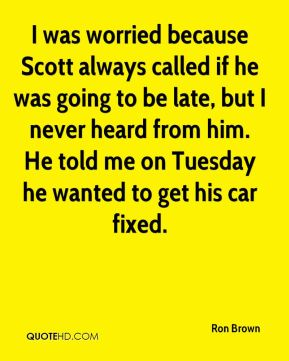 I was worried because Scott always called if he was going to be late, but I never heard from him. He told me on Tuesday he wanted to get his car fixed.
