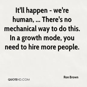 Ron Brown  - It'll happen - we're human, ... There's no mechanical way to do this. In a growth mode, you need to hire more people.