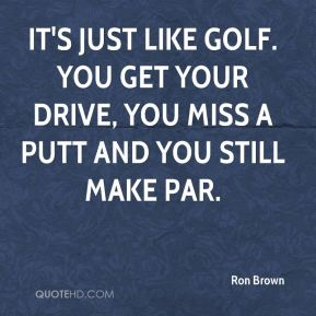 Ron Brown  - It's just like golf. You get your drive, you miss a putt and you still make par.