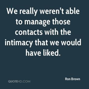 Ron Brown  - We really weren't able to manage those contacts with the intimacy that we would have liked.