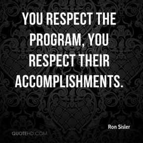 Ron Sisler  - You respect the program, you respect their accomplishments.