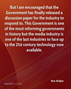 But I am encouraged that the Government has finally released a discussion paper for the industry to respond to. This Government is one of the most reforming governments in history but the media industry is one of the last industries to face up to the 21st century technology now available.