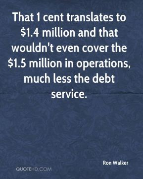 That 1 cent translates to $1.4 million and that wouldn't even cover the $1.5 million in operations, much less the debt service.