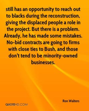 Ron Walters  - still has an opportunity to reach out to blacks during the reconstruction, giving the displaced people a role in the project. But there is a problem. Already, he has made some mistakes. No-bid contracts are going to firms with close ties to Bush, and those don't tend to be minority-owned businesses.