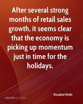 Rosalind Wells  - After several strong months of retail sales growth, it seems clear that the economy is picking up momentum just in time for the holidays.