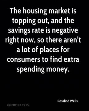 Rosalind Wells  - The housing market is topping out, and the savings rate is negative right now, so there aren't a lot of places for consumers to find extra spending money.