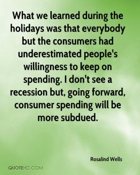 What we learned during the holidays was that everybody but the consumers had underestimated people's willingness to keep on spending. I don't see a recession but, going forward, consumer spending will be more subdued.