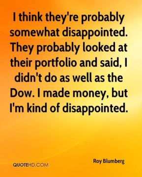 I think they're probably somewhat disappointed. They probably looked at their portfolio and said, I didn't do as well as the Dow. I made money, but I'm kind of disappointed.