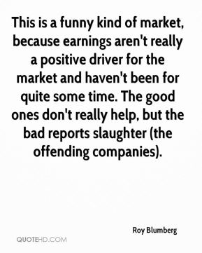This is a funny kind of market, because earnings aren't really a positive driver for the market and haven't been for quite some time. The good ones don't really help, but the bad reports slaughter (the offending companies).