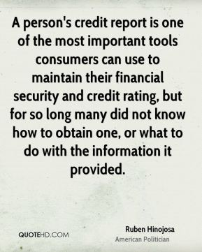 Ruben Hinojosa - A person's credit report is one of the most important tools consumers can use to maintain their financial security and credit rating, but for so long many did not know how to obtain one, or what to do with the information it provided.