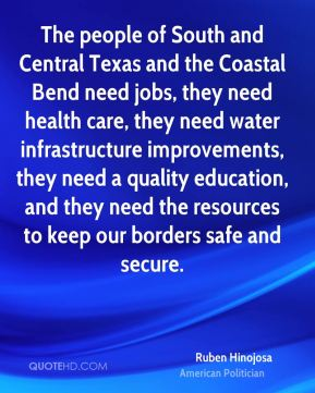 Ruben Hinojosa - The people of South and Central Texas and the Coastal Bend need jobs, they need health care, they need water infrastructure improvements, they need a quality education, and they need the resources to keep our borders safe and secure.