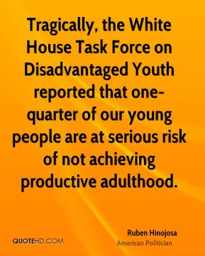 Tragically, the White House Task Force on Disadvantaged Youth reported that one-quarter of our young people are at serious risk of not achieving productive adulthood.