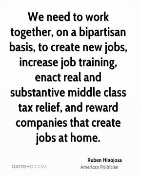 We need to work together, on a bipartisan basis, to create new jobs, increase job training, enact real and substantive middle class tax relief, and reward companies that create jobs at home.